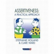 Assertiveness - A Practical Approach By Stephanie Holland & Clare Ward