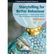 Storytelling For Better Behaviour - Using Traditional Tales To Explore Responsibility, Decision Making And Conflict Resolution By Debi Roberts